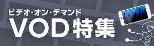 VOD(ビデオ・オン・デマンド)特集